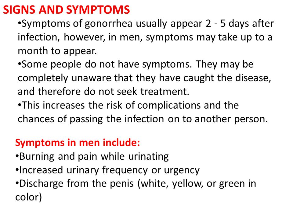 SIGNS AND SYMPTOMS Symptoms of gonorrhea usually appear 2 - 5 days after infection, however, in men, symptoms may take up to a month to appear.