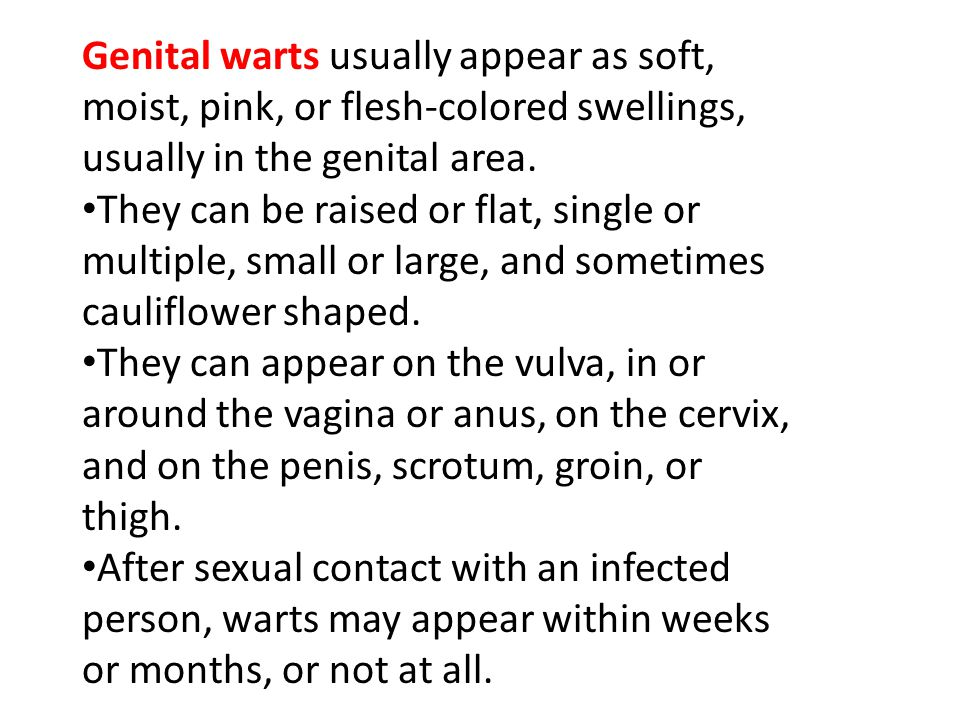 Genital warts usually appear as soft, moist, pink, or flesh-colored swellings, usually in the genital area.