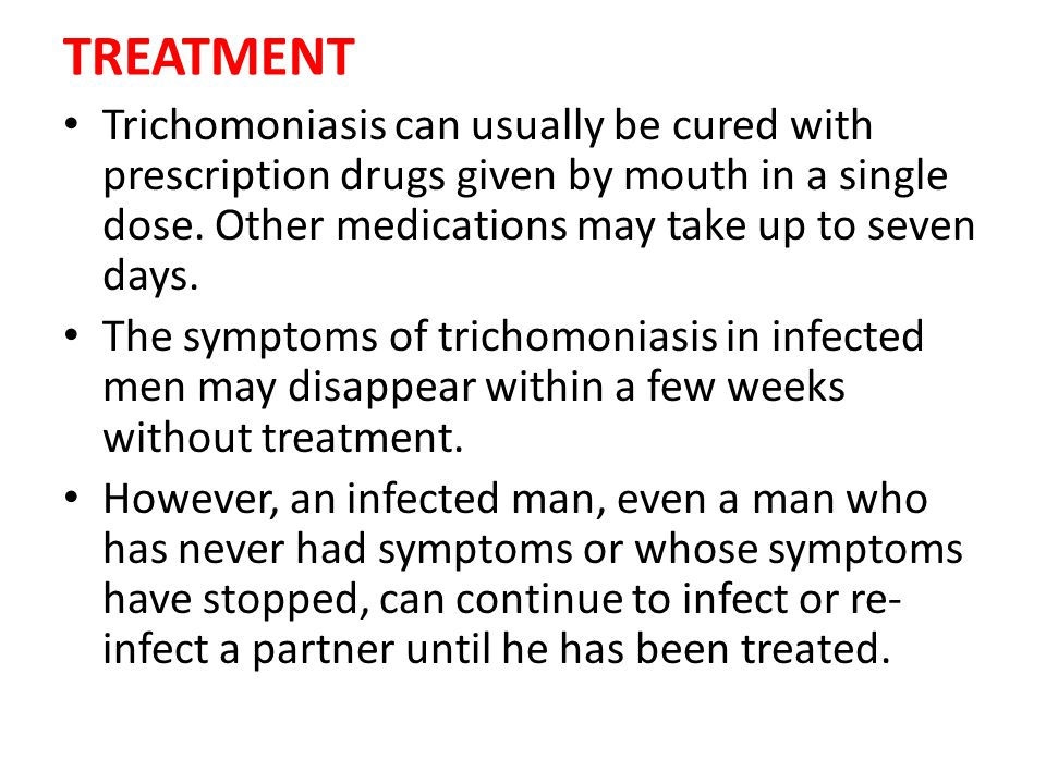 TREATMENT Trichomoniasis can usually be cured with prescription drugs given by mouth in a single dose. Other medications may take up to seven days.
