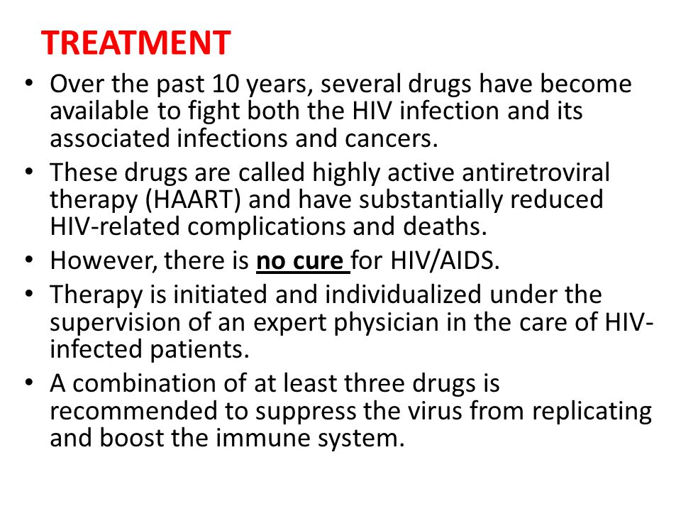 TREATMENT Over the past 10 years, several drugs have become available to fight both the HIV infection and its associated infections and cancers.