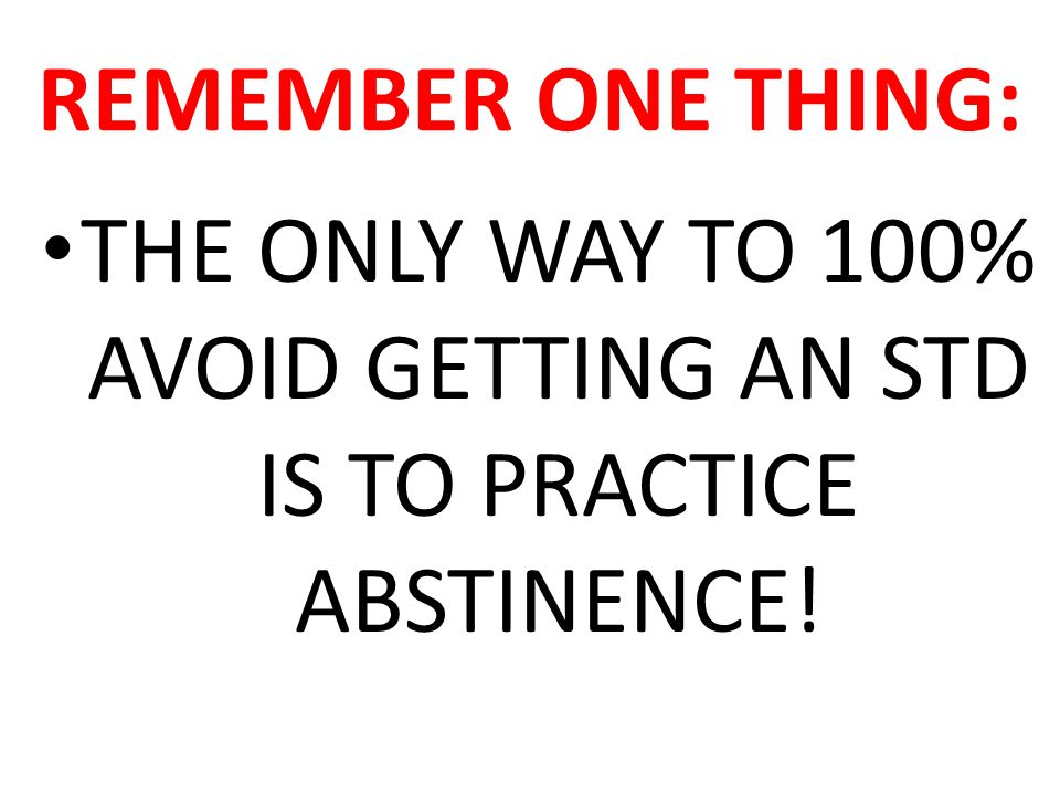 THE ONLY WAY TO 100% AVOID GETTING AN STD IS TO PRACTICE ABSTINENCE!