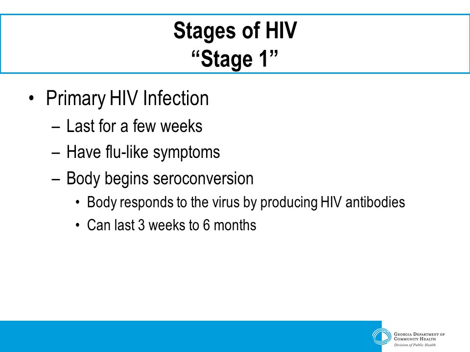 Stages of HIV Stage 1 Primary HIV Infection Last for a few weeks