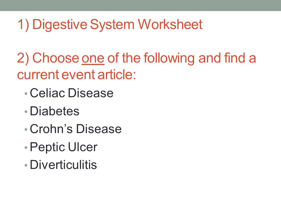 1) Digestive System Worksheet 2) Choose one of the following and find a current event article: