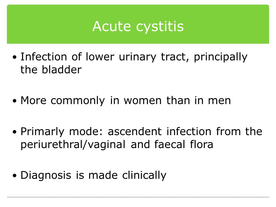 Acute cystitis Infection of lower urinary tract, principally the bladder. More commonly in women than in men.