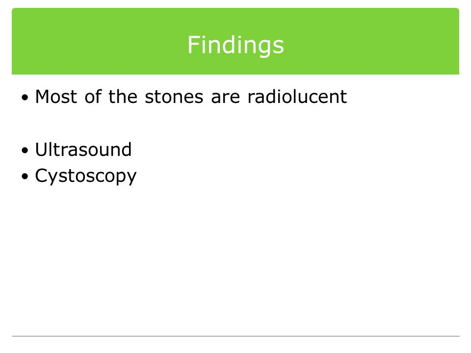 Findings Most of the stones are radiolucent Ultrasound Cystoscopy