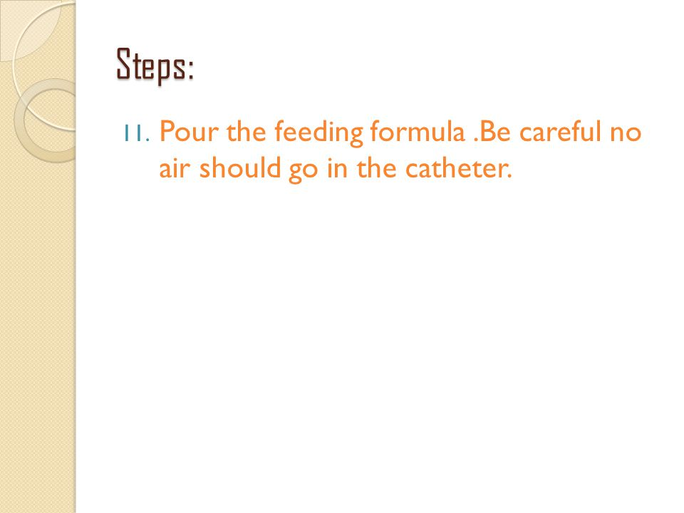 Steps: Pour the feeding formula .Be careful no air should go in the catheter.