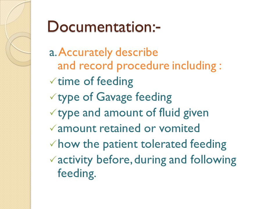 -Documentation: a. Accurately describe and record procedure including : time of feeding. type of Gavage feeding.