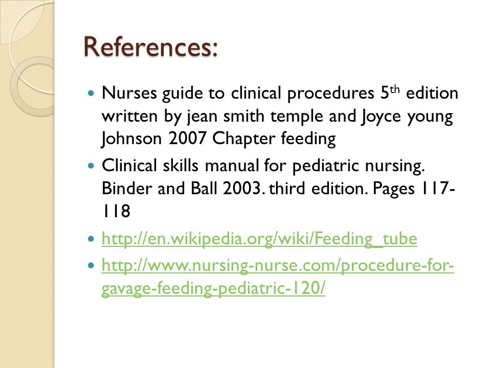 References: Nurses guide to clinical procedures 5th edition written by jean smith temple and Joyce young Johnson 2007 Chapter feeding.