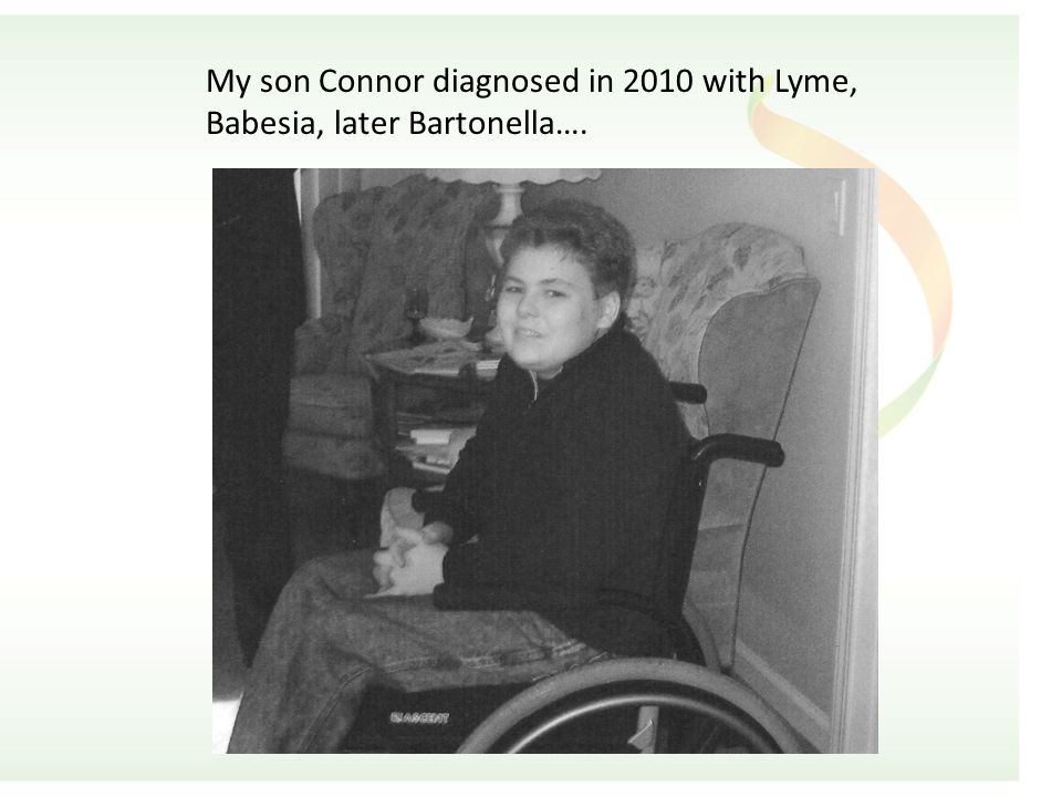 My son Connor diagnosed in 2010 with Lyme, Babesia, later Bartonella….