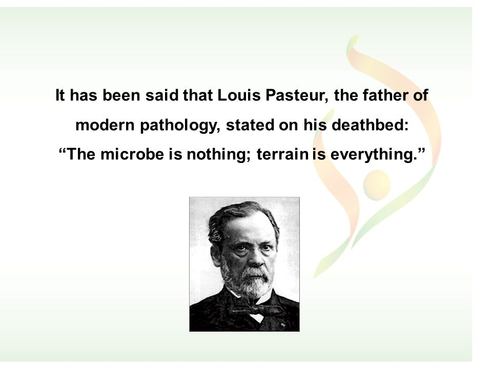 It has been said that Louis Pasteur, the father of modern pathology, stated on his deathbed: The microbe is nothing; terrain is everything.