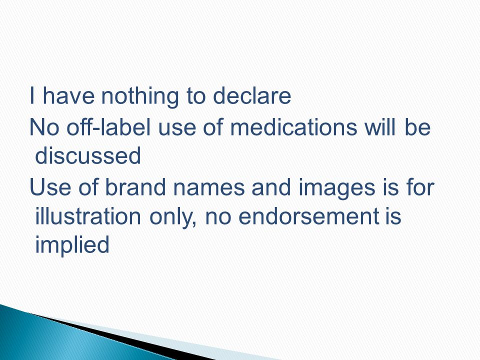 I have nothing to declare No off-label use of medications will be discussed Use of brand names and images is for illustration only, no endorsement is implied