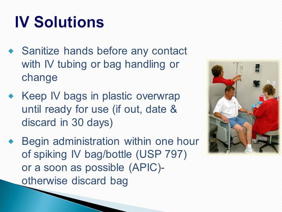 IV Solutions Sanitize hands before any contact with IV tubing or bag handling or change.
