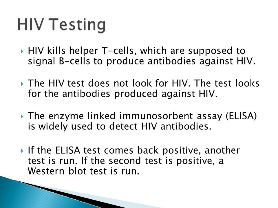 HIV Testing HIV kills helper T-cells, which are supposed to signal B-cells to produce antibodies against HIV.