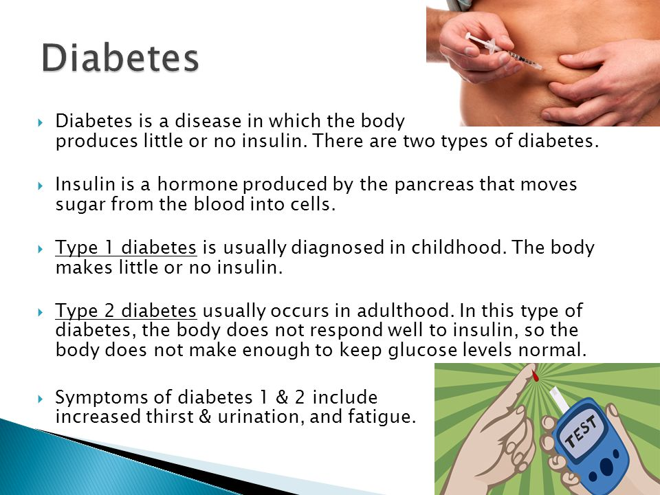 Diabetes Diabetes is a disease in which the body produces little or no insulin. There are two types of diabetes.