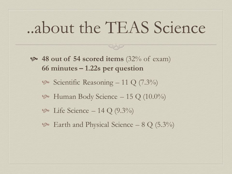 ..about the TEAS Science 48 out of 54 scored items (32% of exam) 66 minutes – 1.22s per question.