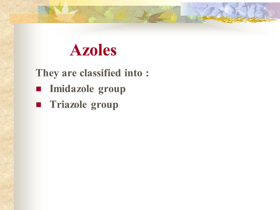 Azoles They are classified into : Imidazole group Triazole group