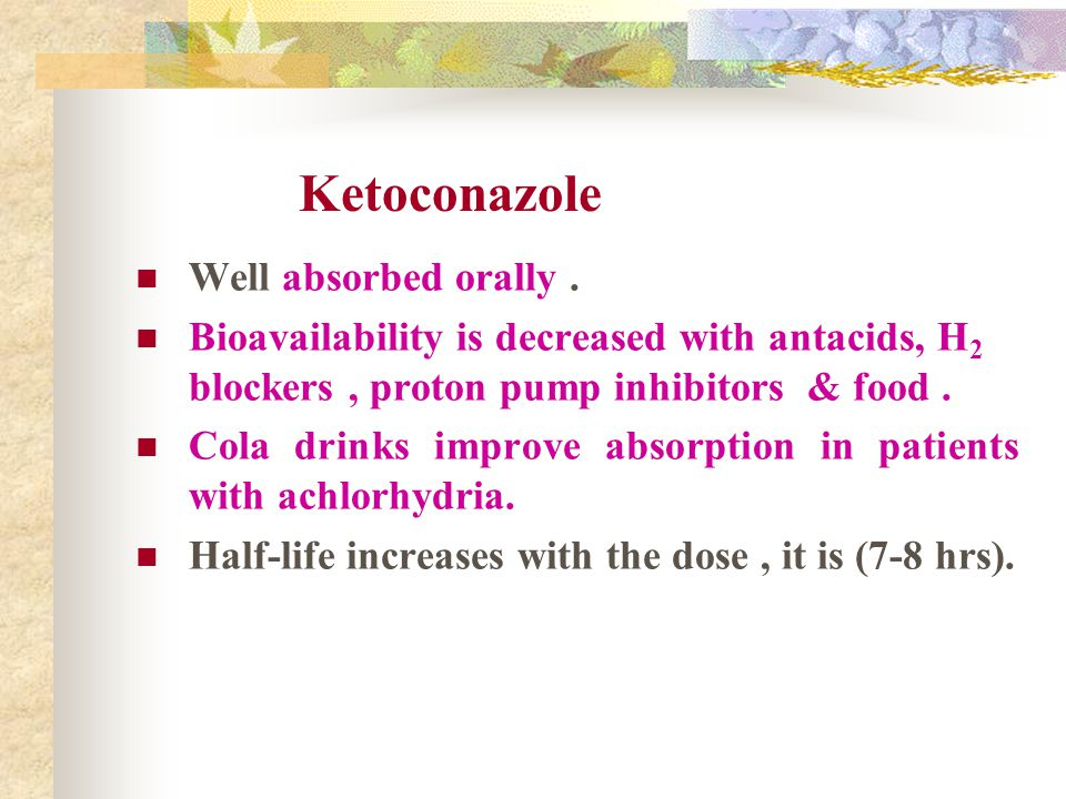 Ketoconazole Well absorbed orally .