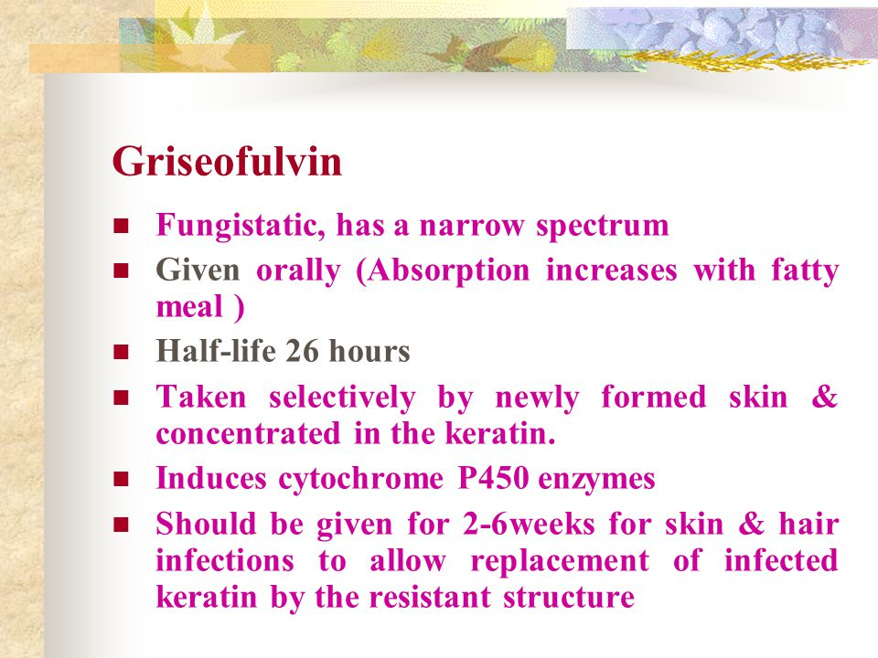 Griseofulvin Fungistatic, has a narrow spectrum