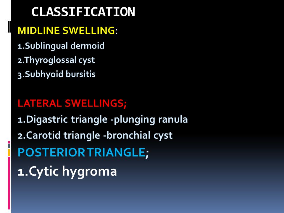 CLASSIFICATION 1.Cytic hygroma POSTERIOR TRIANGLE; MIDLINE SWELLING: