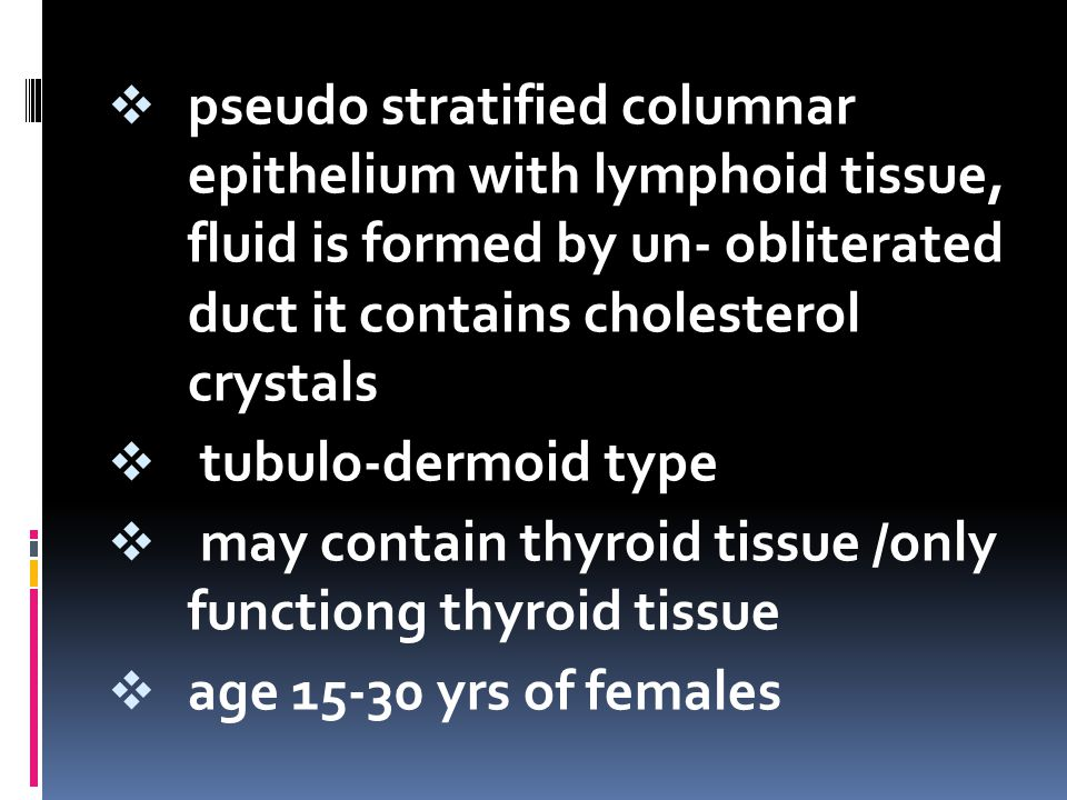 pseudo stratified columnar epithelium with lymphoid tissue, fluid is formed by un- obliterated duct it contains cholesterol crystals