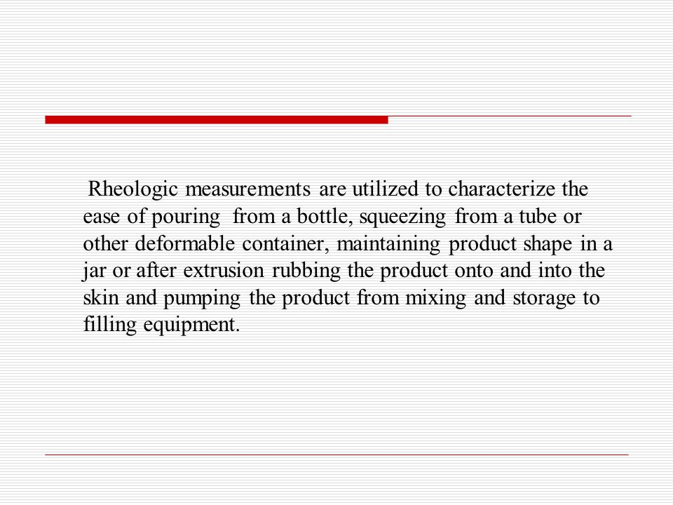 Rheologic measurements are utilized to characterize the ease of pouring from a bottle, squeezing from a tube or other deformable container, maintaining product shape in a jar or after extrusion rubbing the product onto and into the skin and pumping the product from mixing and storage to filling equipment.