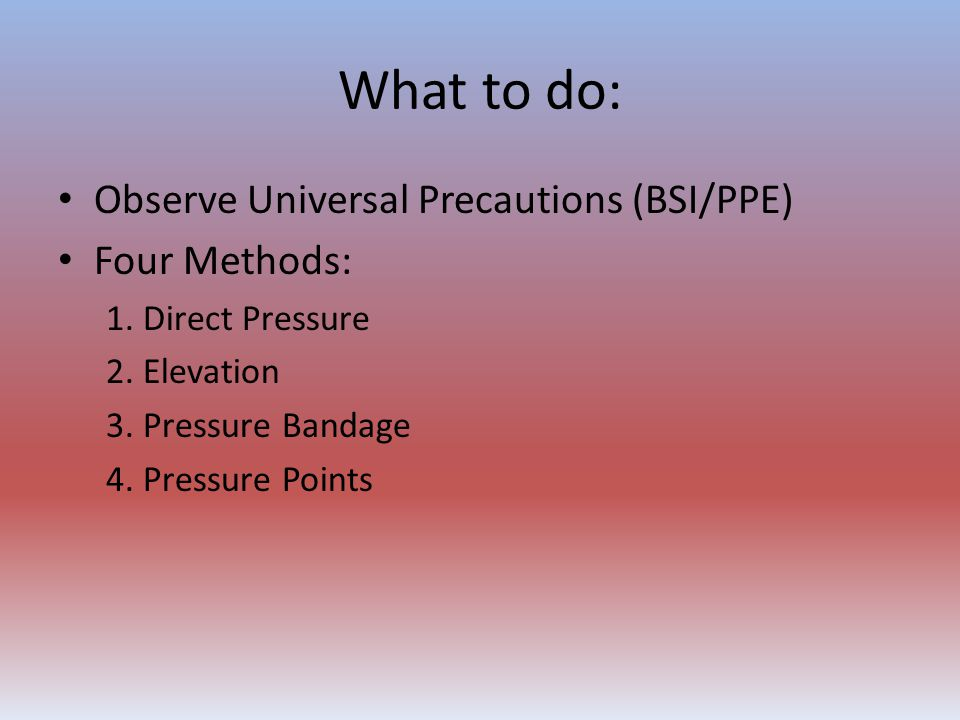 What to do: Observe Universal Precautions (BSI/PPE) Four Methods: