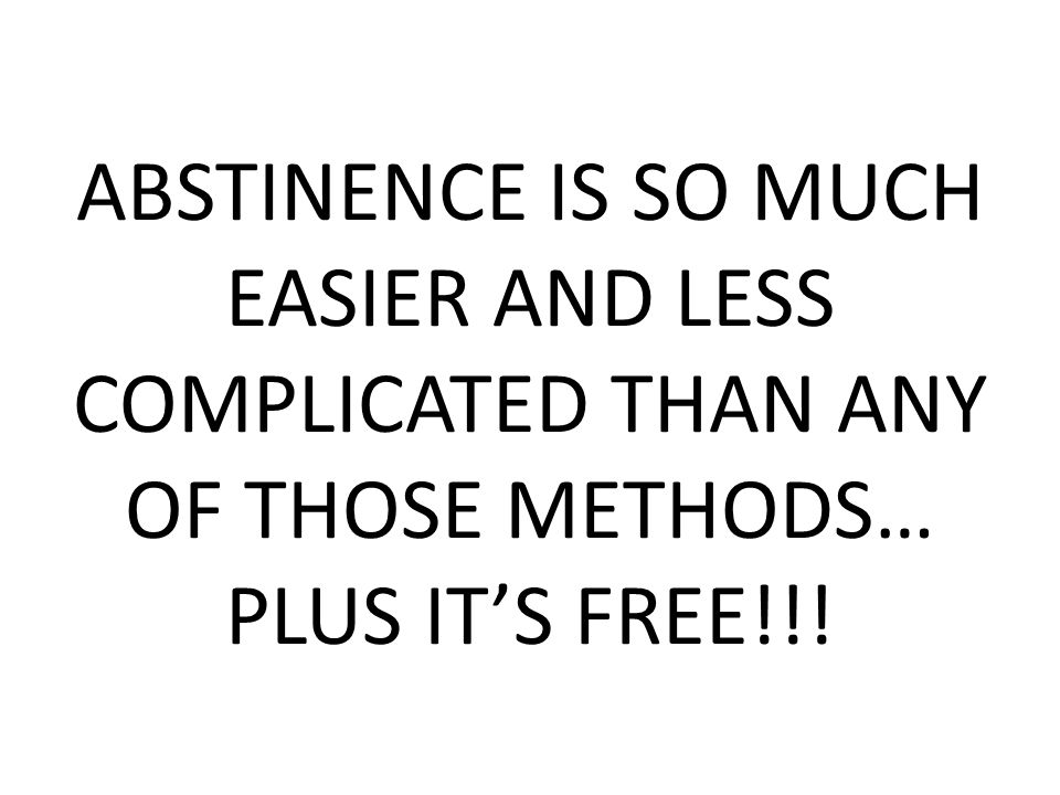 ABSTINENCE IS SO MUCH EASIER AND LESS COMPLICATED THAN ANY OF THOSE METHODS… PLUS IT'S FREE!!!