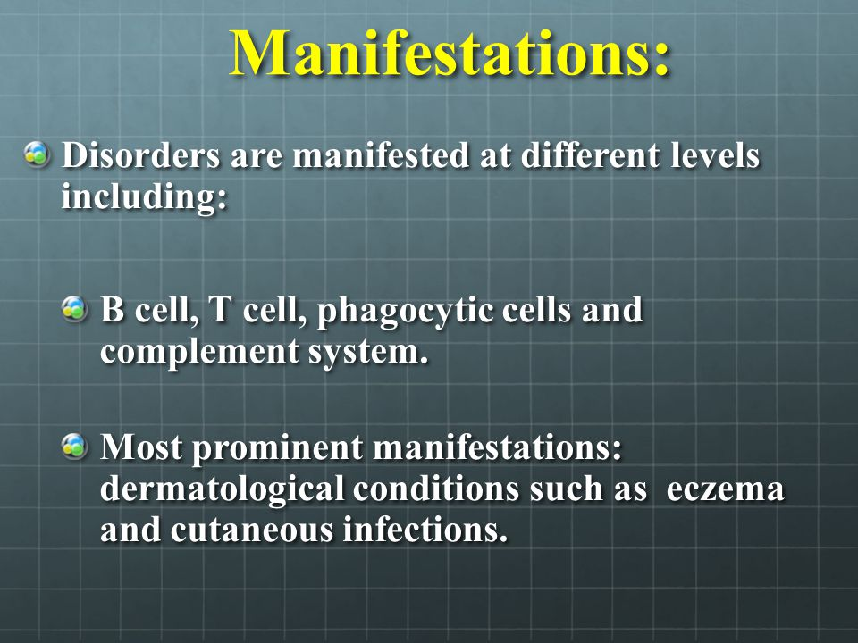 Manifestations: Disorders are manifested at different levels including: B cell, T cell, phagocytic cells and complement system.