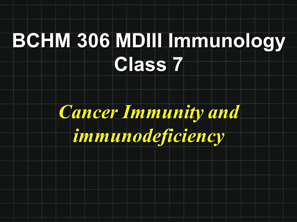 BCHM 306 MDIII Immunology Class 7 Cancer Immunity and immunodeficiency
