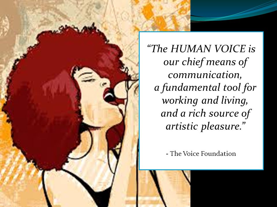 The HUMAN VOICE is our chief means of communication, a fundamental tool for working and living, and a rich source of artistic pleasure.