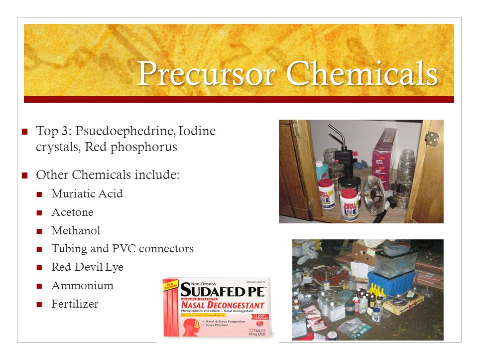 Precursor Chemicals Top 3: Psuedoephedrine, Iodine crystals, Red phosphorus. Other Chemicals include: