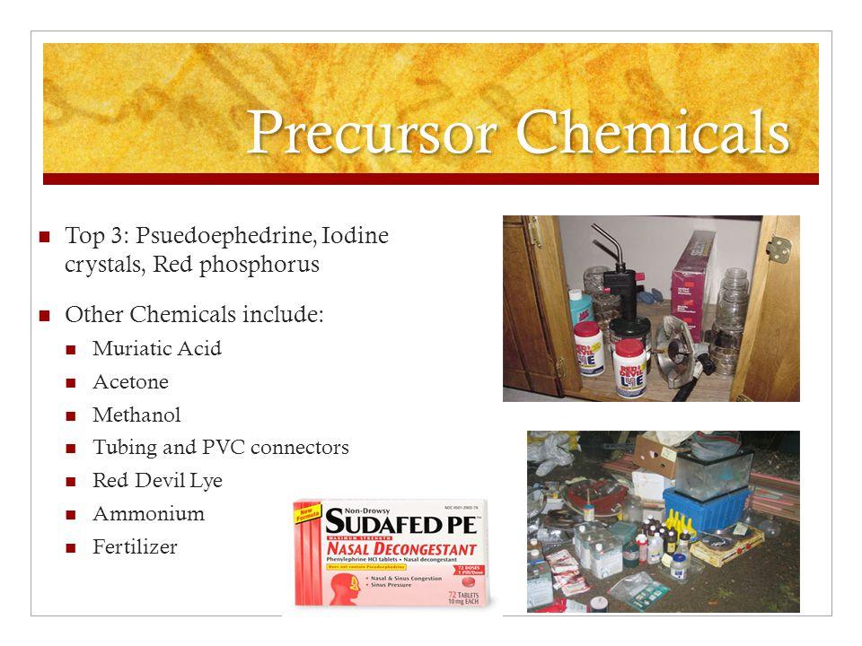 Precursor Chemicals Top 3: Psuedoephedrine, Iodine crystals, Red phosphorus. Other Chemicals include: