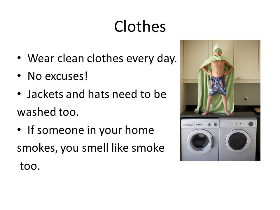 Clothes Wear clean clothes every day. No excuses!