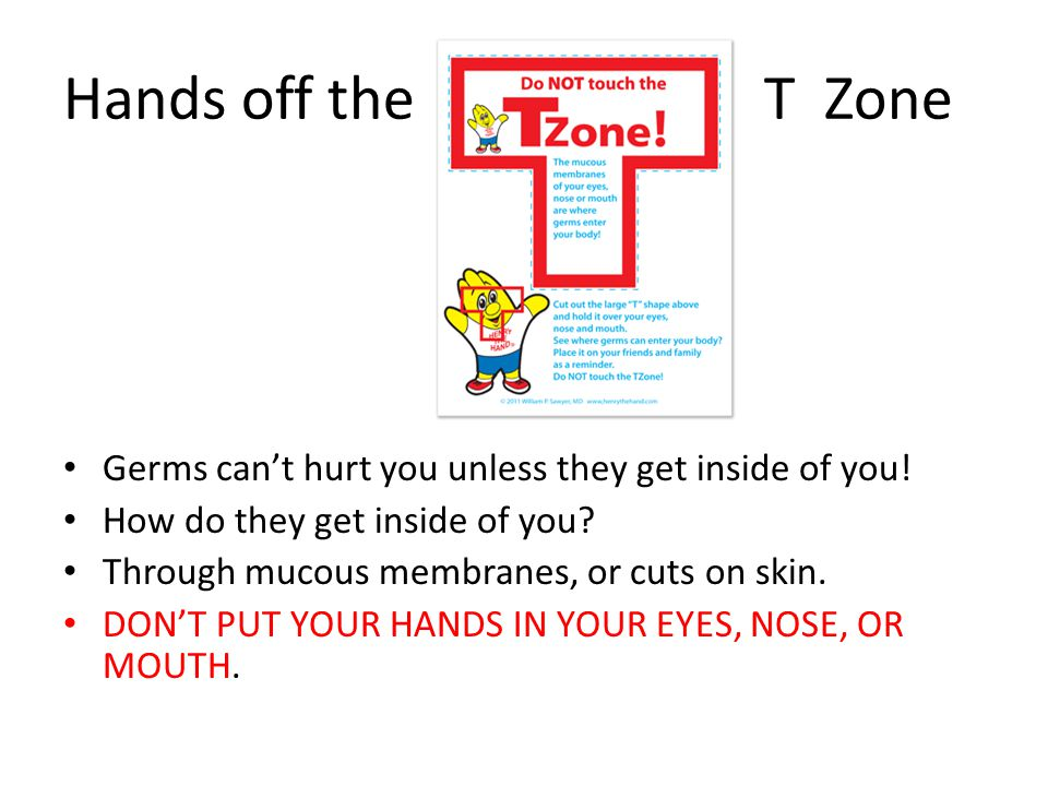 Hands off the T Zone Germs can't hurt you unless they get inside of you! How do they get inside of you
