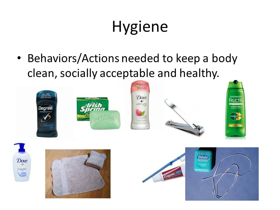 Hygiene Behaviors/Actions needed to keep a body clean, socially acceptable and healthy.