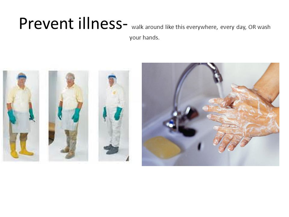 Prevent illness- walk around like this everywhere, every day, OR wash your hands.