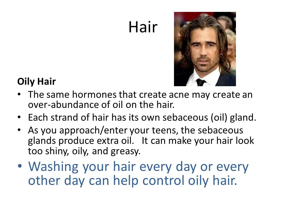 Hair Oily Hair. The same hormones that create acne may create an over-abundance of oil on the hair.