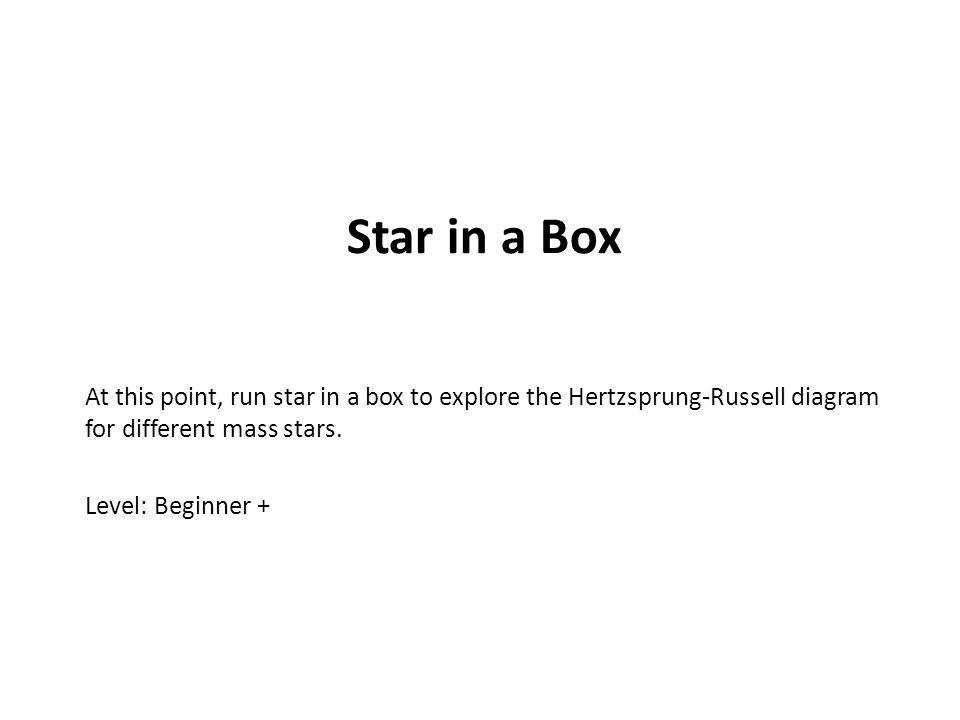 Star in a Box At this point, run star in a box to explore the Hertzsprung-Russell diagram for different mass stars.