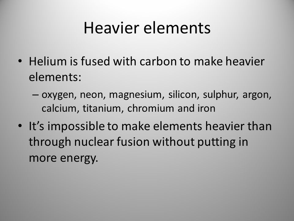 Heavier elements Helium is fused with carbon to make heavier elements: