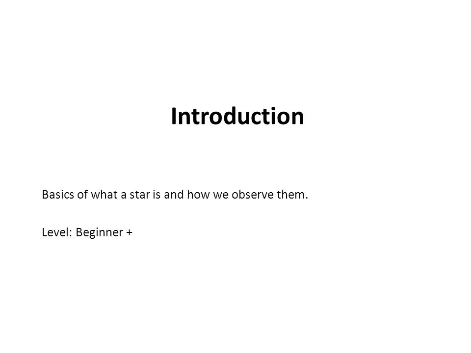 Introduction Basics of what a star is and how we observe them.