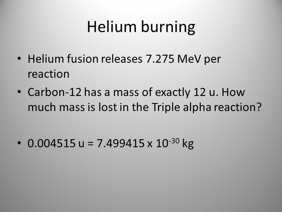 Helium burning Helium fusion releases 7.275 MeV per reaction