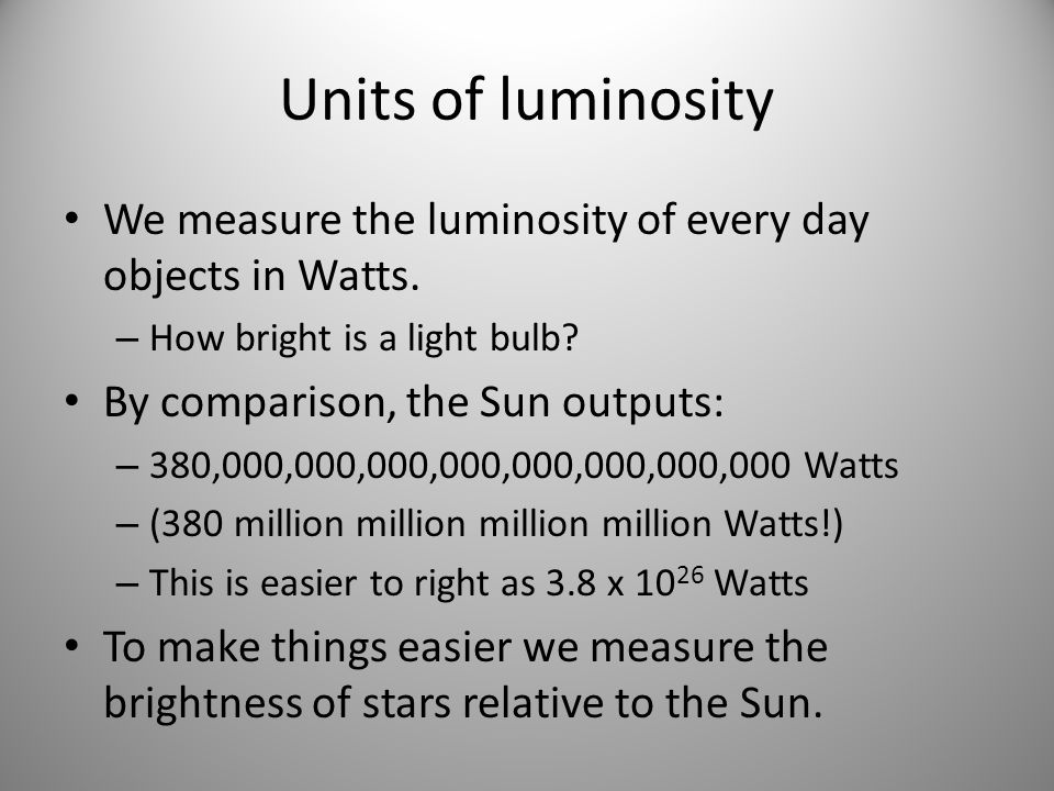 Units of luminosity We measure the luminosity of every day objects in Watts. How bright is a light bulb