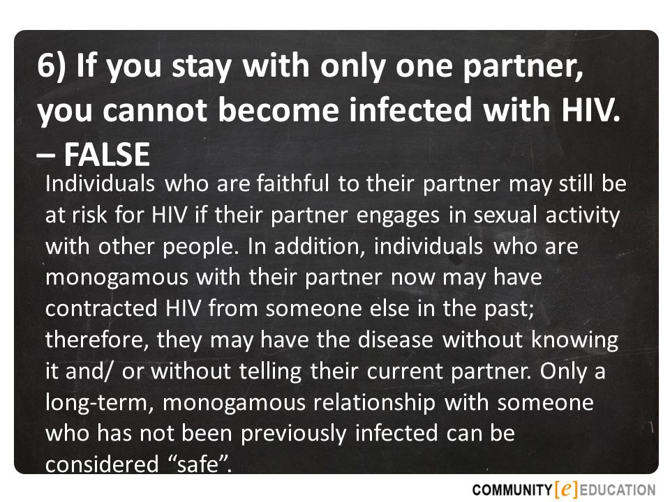 6) If you stay with only one partner, you cannot become infected with HIV. – FALSE