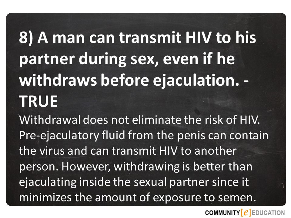 8) A man can transmit HIV to his partner during sex, even if he withdraws before ejaculation. - TRUE