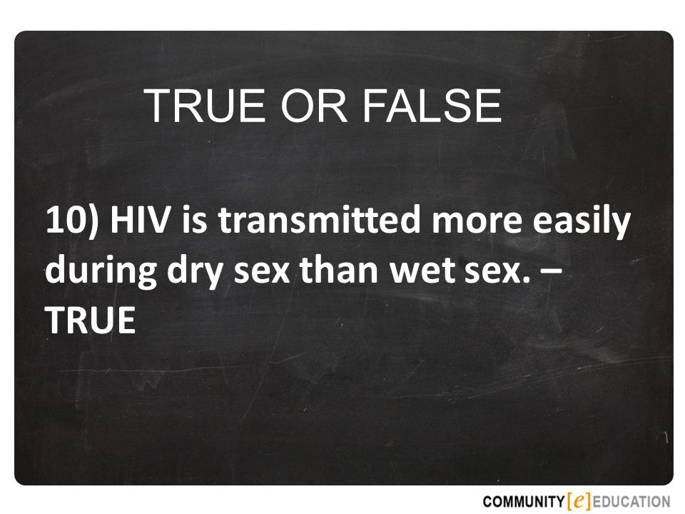 TRUE OR FALSE 10) HIV is transmitted more easily during dry sex than wet sex. – TRUE