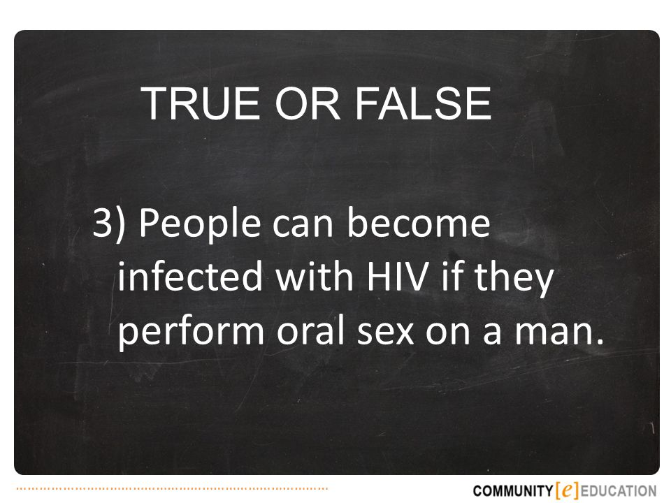 TRUE OR FALSE 3) People can become infected with HIV if they perform oral sex on a man.