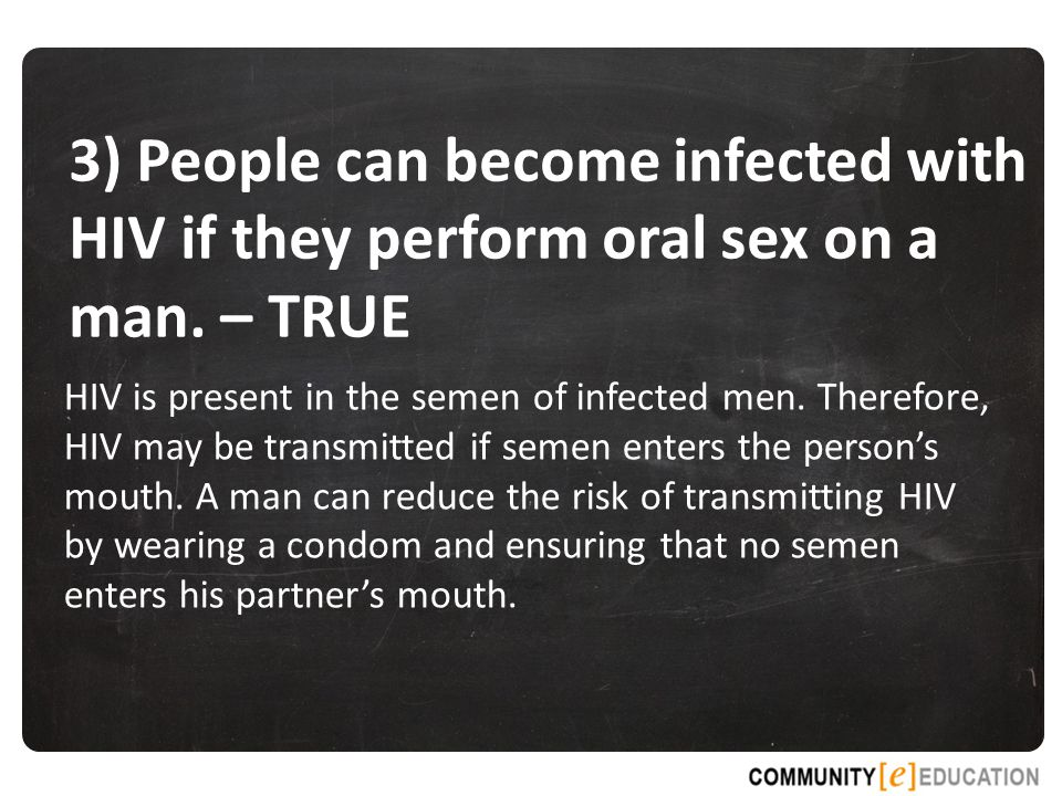 3) People can become infected with HIV if they perform oral sex on a man. – TRUE