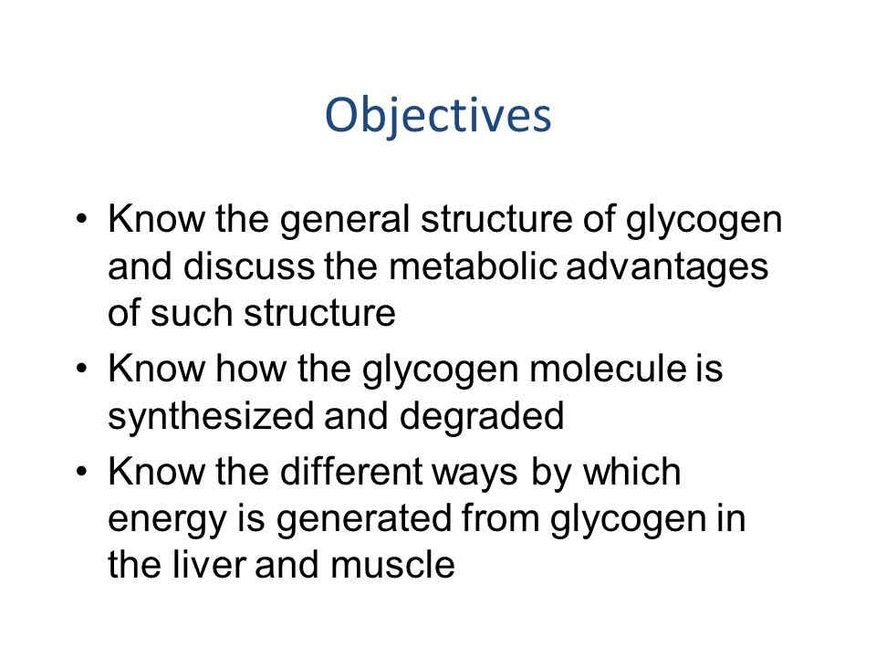 Objectives Know the general structure of glycogen and discuss the metabolic advantages of such structure.