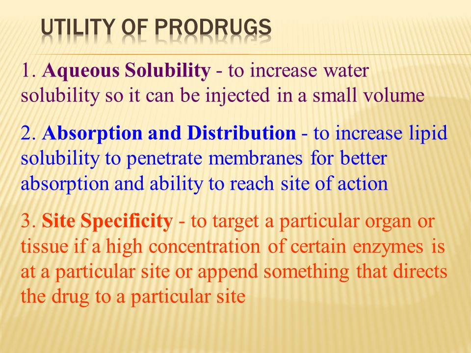 Utility of Prodrugs 1. Aqueous Solubility - to increase water solubility so it can be injected in a small volume.