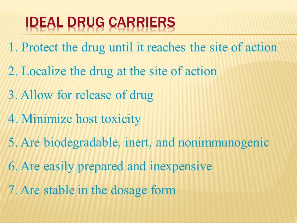 Ideal Drug Carriers 1. Protect the drug until it reaches the site of action. 2. Localize the drug at the site of action.